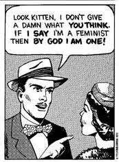"50's comic of a white man in a suit and hat saying to a woman: ""Look kitten, I don't give a damn what YOU THINK, If I SAY I'm a feminist then BY GOD I AM ONE!"""
