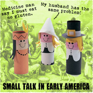 "Three toilet paper tubes, one dressed as a native american, two as pilgrims. NA character speaks in broken english: ""Medicine man say I must eat no gluten."" Pilgram says ""My husband has the same problem."" Caption: ""Small Talk in Early America"""