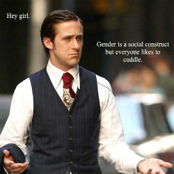 Hey Girl: Gender is a social construct but everyone likes to cuddle