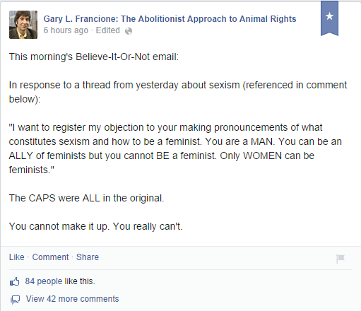 "Gary L. Francione: The Abolitionist Approach to Animal Rights 6 hours ago · Edited This morning's Believe-It-Or-Not email:   In response to a thread from yesterday about sexism (referenced in comment below):  ""I want to register my objection to your making pronouncements of what constitutes sexism and how to be a feminist. You are a MAN. You can be an ALLY of feminists but you cannot BE a feminist. Only WOMEN can be feminists.""  The CAPS were ALL in the original.  You cannot make it up. You really can't."