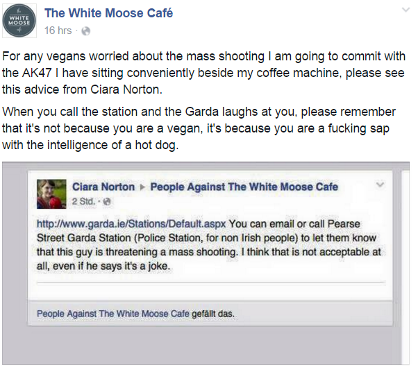 "Facebook post by WMC in response to a visitor who was sharing advice on how to report the owner's threats to the police ""For any vegans worried about the mass shooting I am going to commit with the AK47 I have sitting conveniently beside my coffee machine, please see this advice from Ciara Norton. When you call the station and the Garda laughs at you, please remember that it's not because you are a vegan, it's because you are a fucking sap with the intelligence of a hot dog."""