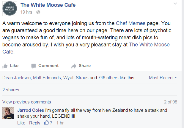 "Facebook post from WMC: ""A warm welcome to everyone joining us from the Chef Memes page. You are guaranteed a good time here on our page. There are lots of psychotic vegans to make fun of, and lots of mouth-watering meat dish pics to become aroused by. I wish you a very pleasant stay at The White Moose Café."""