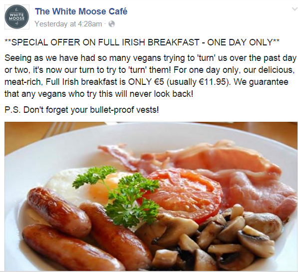 WMC Facebook post: **SPECIAL OFFER ON FULL IRISH BREAKFAST - ONE DAY ONLY** Seeing as we have had so many vegans trying to 'turn' us over the past day or two, it's now our turn to try to 'turn' them! For one day only, our delicious, meat-rich, Full Irish breakfast is ONLY €5 (usually €11.95). We guarantee that any vegans who try this will never look back! P.S. Don't forget your bullet-proof vests!