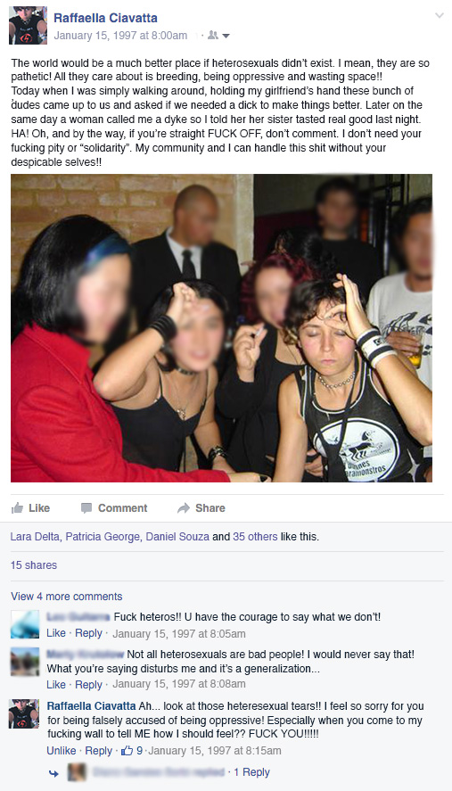 "Facebook post from 1997 that shows author with friends making mocking faces. Says, ""The world would be a much better place if hetereosexuals didn't exist. I mean, they are so pathetic! All they care about is breeding, being oppressive and wasting space!! Today when I was simply walking around, holding my girlfriend's hand these bunch of dudes came up to us and asked if we needed a dick to make things better. Later on the same day a woman called me a dyke so I told her her sister tasted real good last night. HA! Oh, and by the way, if you're straight FUCK OFF, don't comment. I don't need your fucking pity or ""solidarity"". My community and I can handle this shit without your despicable selves!!"""