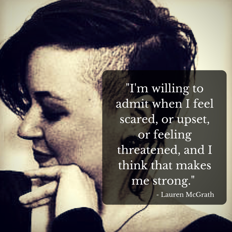 I'm willing to admit when I feel scared, or upset, or feeling threatened, and I think that makes me strong.